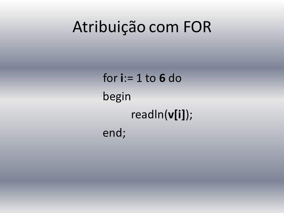Atribuição com FOR for i:= 1 to 6 do begin readln(v[i]); end;